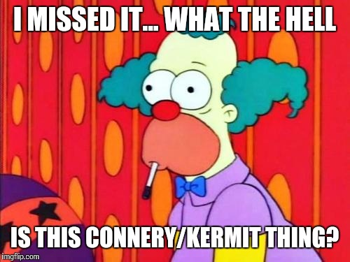 Krusty The Clown What The Hell Was That? |  I MISSED IT... WHAT THE HELL; IS THIS CONNERY/KERMIT THING? | image tagged in krusty the clown what the hell was that | made w/ Imgflip meme maker