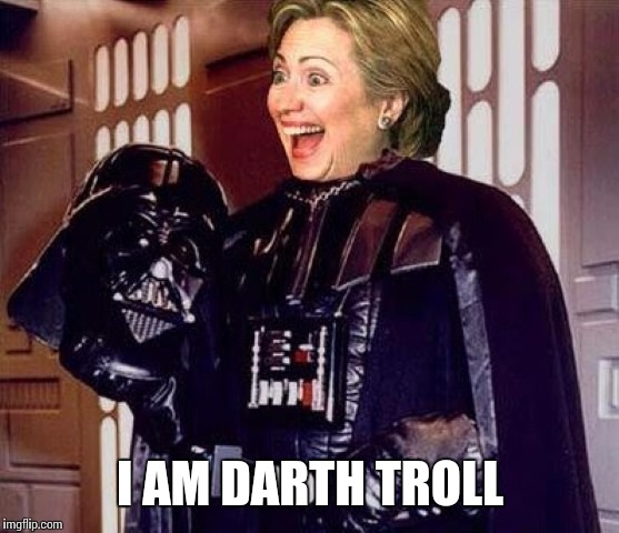 hillary clinton darkside | I AM DARTH TROLL | image tagged in hillary clinton darkside | made w/ Imgflip meme maker