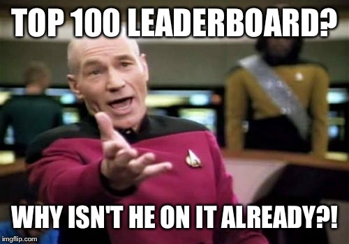 Picard Wtf Meme | TOP 100 LEADERBOARD? WHY ISN'T HE ON IT ALREADY?! | image tagged in memes,picard wtf | made w/ Imgflip meme maker
