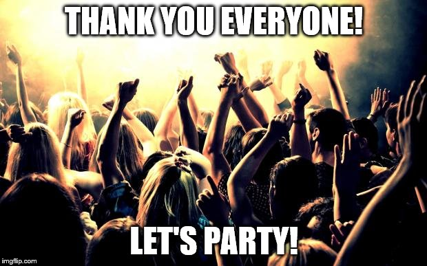 THANK YOU EVERYONE! LET'S PARTY! | made w/ Imgflip meme maker