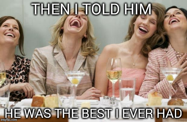 Laughing Women |  THEN I TOLD HIM; HE WAS THE BEST I EVER HAD | image tagged in laughing women | made w/ Imgflip meme maker