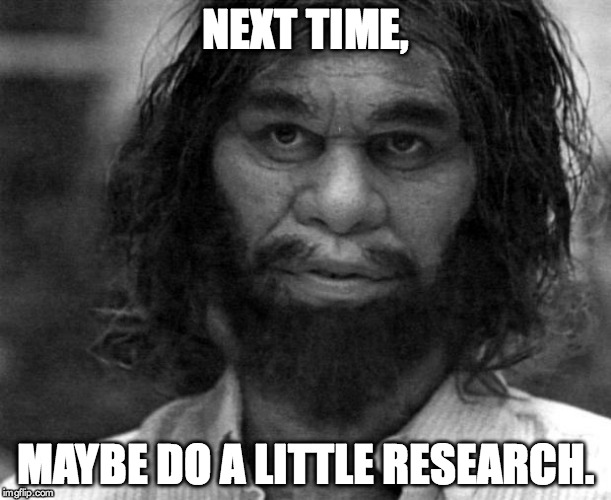 Geico Caveman | NEXT TIME, MAYBE DO A LITTLE RESEARCH. | image tagged in geico caveman | made w/ Imgflip meme maker