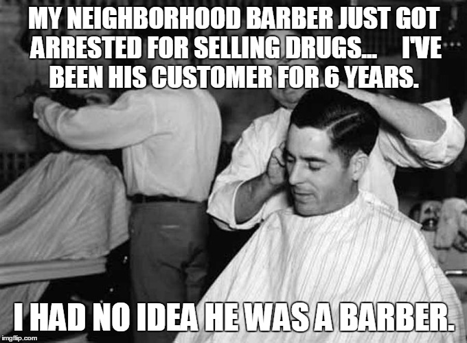 barber | MY NEIGHBORHOOD BARBER JUST GOT ARRESTED FOR SELLING DRUGS... I'VE BEEN HIS CUSTOMER FOR 6 YEARS. I HAD NO IDEA HE WAS A BARBER. | image tagged in barber,drugs | made w/ Imgflip meme maker