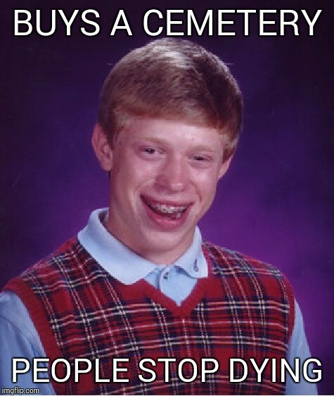 Bad Luck Brian Meme | BUYS A CEMETERY PEOPLE STOP DYING | image tagged in memes,bad luck brian | made w/ Imgflip meme maker