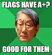 FLAGS HAVE A+? GOOD FOR THEM | made w/ Imgflip meme maker