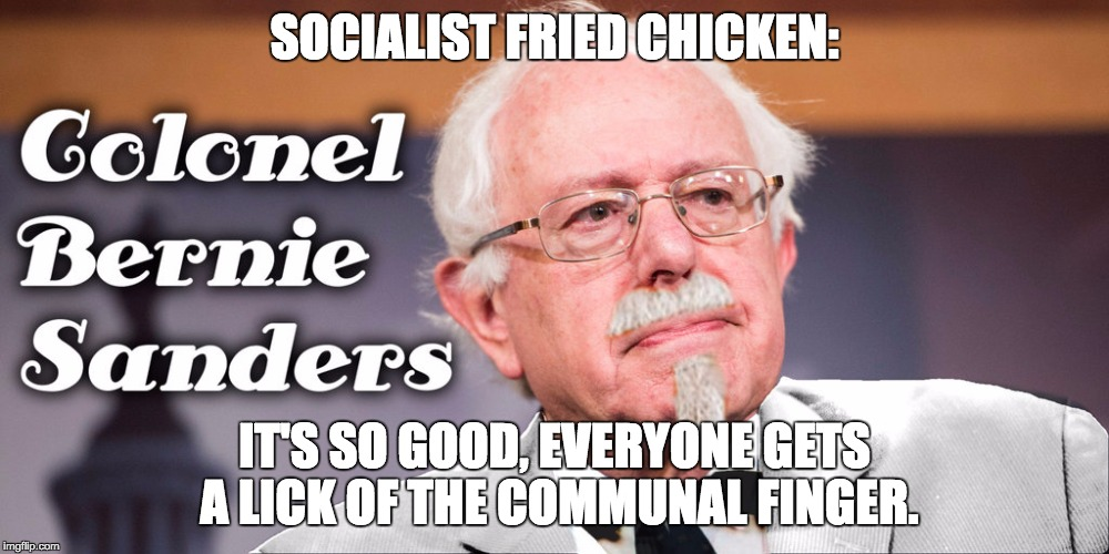 We need to get rid of our corrupt chicken financing system! | SOCIALIST FRIED CHICKEN: IT'S SO GOOD, EVERYONE GETS A LICK OF THE COMMUNAL FINGER. | image tagged in colonel bernie sanders | made w/ Imgflip meme maker