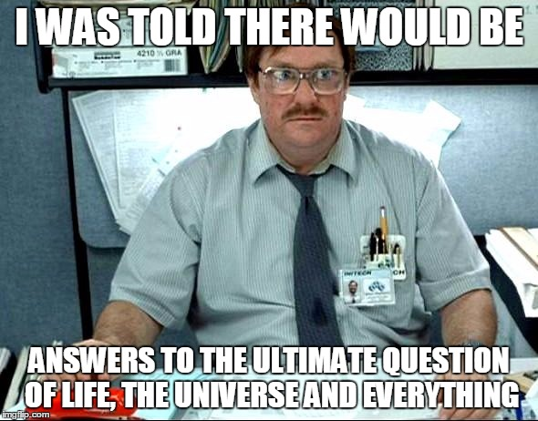 I Was Told There Would Be |  I WAS TOLD THERE WOULD BE; ANSWERS TO THE ULTIMATE QUESTION OF LIFE, THE UNIVERSE AND EVERYTHING | image tagged in memes,i was told there would be,AdviceAnimals | made w/ Imgflip meme maker