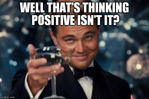 Leonardo Dicaprio Cheers Meme | WELL THAT'S THINKING POSITIVE ISN'T IT? | image tagged in memes,leonardo dicaprio cheers | made w/ Imgflip meme maker