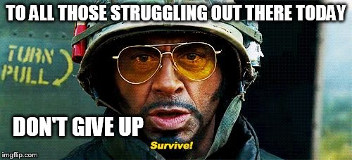 Tropic Thunder Survive |  TO ALL THOSE STRUGGLING OUT THERE TODAY; DON'T GIVE UP | image tagged in tropic thunder survive | made w/ Imgflip meme maker