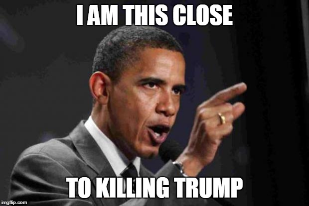 JUST DO IT! | I AM THIS CLOSE TO KILLING TRUMP | image tagged in angry obama | made w/ Imgflip meme maker
