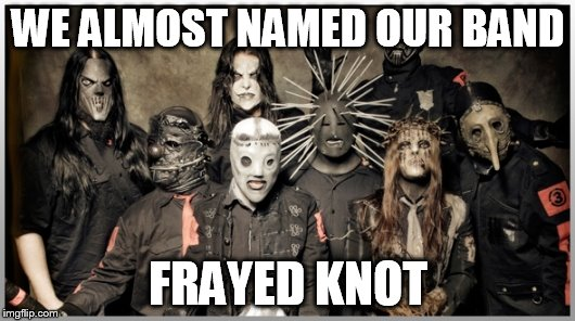 WE ALMOST NAMED OUR BAND FRAYED KNOT | made w/ Imgflip meme maker