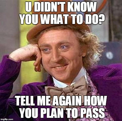 Creepy Condescending Wonka Meme |  U DIDN'T KNOW YOU WHAT TO DO? TELL ME AGAIN HOW YOU PLAN TO PASS | image tagged in memes,creepy condescending wonka | made w/ Imgflip meme maker