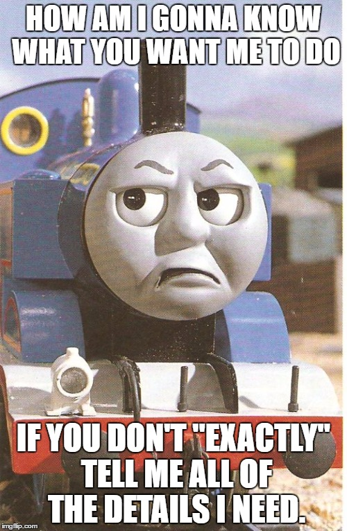 "Thomas is not amused |  HOW AM I GONNA KNOW WHAT YOU WANT ME TO DO; IF YOU DON'T ""EXACTLY"" TELL ME ALL OF THE DETAILS I NEED. 
