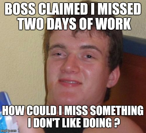 10 Guy Meme | BOSS CLAIMED I MISSED TWO DAYS OF WORK HOW COULD I MISS SOMETHING I DON'T LIKE DOING ? | image tagged in memes,10 guy | made w/ Imgflip meme maker