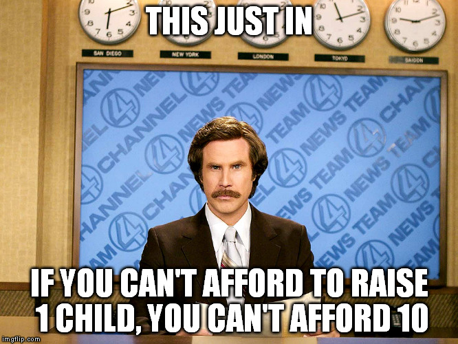 it's simple meth | THIS JUST IN IF YOU CAN'T AFFORD TO RAISE 1 CHILD, YOU CAN'T AFFORD 10 | image tagged in ron burgandy | made w/ Imgflip meme maker