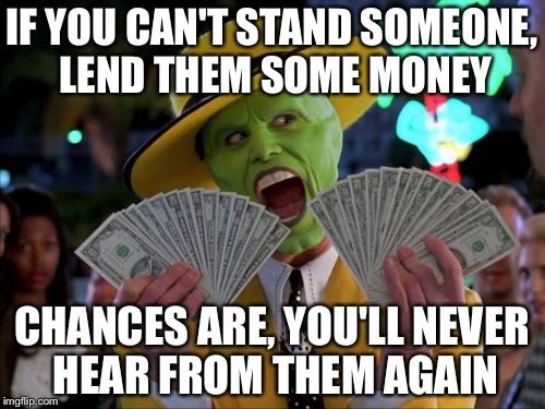 That's one way to deal with someone you don't like... |  IF YOU CAN'T STAND SOMEONE, LEND THEM SOME MONEY; CHANCES ARE, YOU'LL NEVER HEAR FROM THEM AGAIN | image tagged in memes,money money,loan | made w/ Imgflip meme maker