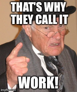 Back In My Day Meme | THAT'S WHY THEY CALL IT WORK! | image tagged in memes,back in my day | made w/ Imgflip meme maker