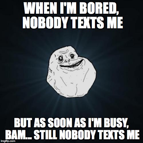 Forever Alone Meme | WHEN I'M BORED, NOBODY TEXTS ME BUT AS SOON AS I'M BUSY, BAM... STILL NOBODY TEXTS ME | image tagged in memes,forever alone | made w/ Imgflip meme maker