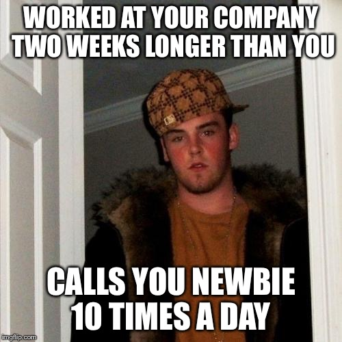 Scumbag Steve Meme | WORKED AT YOUR COMPANY TWO WEEKS LONGER THAN YOU CALLS YOU NEWBIE 10 TIMES A DAY | image tagged in memes,scumbag steve,AdviceAnimals | made w/ Imgflip meme maker