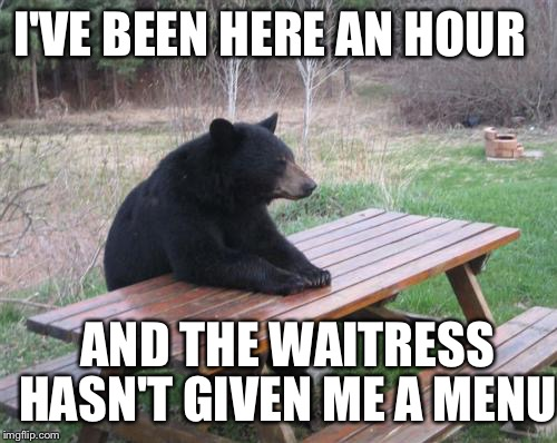 Bad Luck Bear Meme | AND THE WAITRESS I'VE BEEN HERE AN HOUR HASN'T GIVEN ME A MENU | image tagged in memes,bad luck bear | made w/ Imgflip meme maker