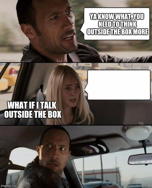 The Rock Driving |  YA KNOW WHAT, YOU NEED TO THINK OUTSIDE THE BOX MORE; WHAT IF I TALK OUTSIDE THE BOX | image tagged in memes,the rock driving | made w/ Imgflip meme maker