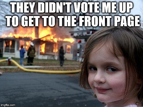 Disaster Girl Meme | THEY DIDN'T VOTE ME UP TO GET TO THE FRONT PAGE | image tagged in memes,disaster girl | made w/ Imgflip meme maker