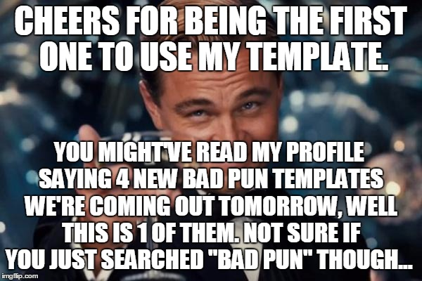 Leonardo Dicaprio Cheers Meme | CHEERS FOR BEING THE FIRST ONE TO USE MY TEMPLATE. YOU MIGHT'VE READ MY PROFILE SAYING 4 NEW BAD PUN TEMPLATES WE'RE COMING OUT TOMORROW, WE | image tagged in memes,leonardo dicaprio cheers | made w/ Imgflip meme maker
