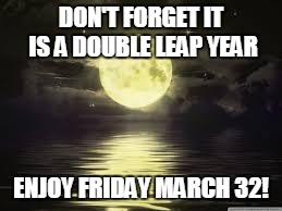Shoot for the moon |  DON'T FORGET IT IS A DOUBLE LEAP YEAR; ENJOY FRIDAY MARCH 32! | image tagged in shoot for the moon | made w/ Imgflip meme maker