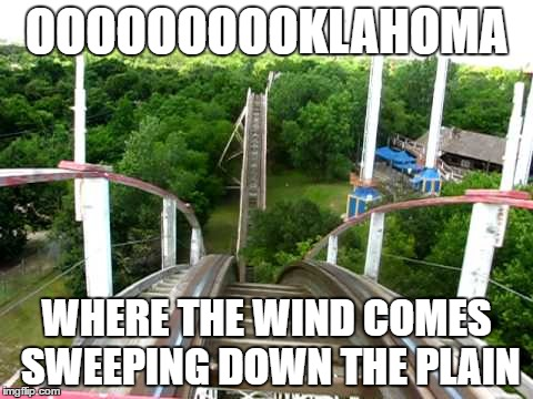 Roller Coaster | OOOOOOOOOKLAHOMA WHERE THE WIND COMES SWEEPING DOWN THE PLAIN | image tagged in roller coaster | made w/ Imgflip meme maker