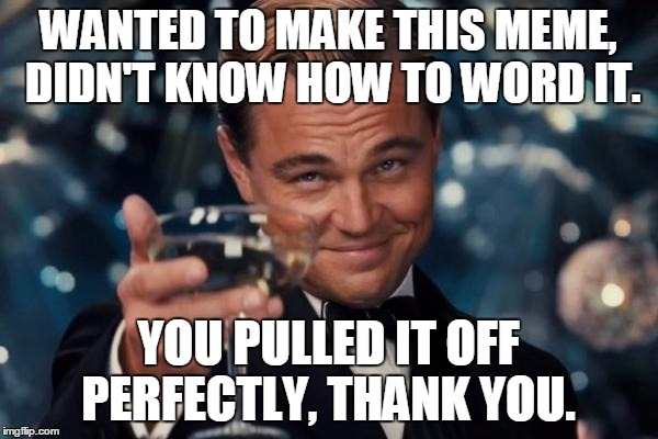 Leonardo Dicaprio Cheers Meme | WANTED TO MAKE THIS MEME, DIDN'T KNOW HOW TO WORD IT. YOU PULLED IT OFF PERFECTLY, THANK YOU. | image tagged in memes,leonardo dicaprio cheers | made w/ Imgflip meme maker