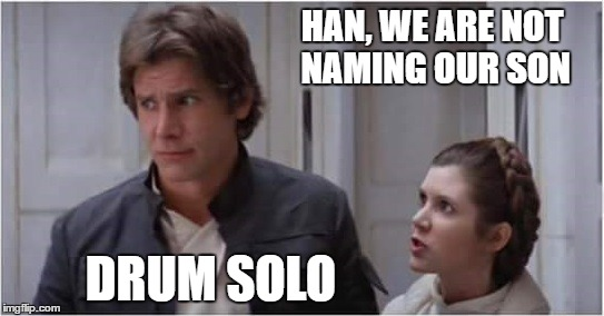 Solo family | HAN, WE ARE NOT NAMING OUR SON DRUM SOLO | image tagged in starwars,starwarstheforceawakens,han solo | made w/ Imgflip meme maker