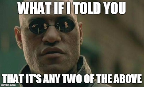 Matrix Morpheus Meme | WHAT IF I TOLD YOU THAT IT'S ANY TWO OF THE ABOVE | image tagged in memes,matrix morpheus | made w/ Imgflip meme maker