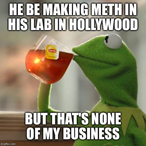 But That's None Of My Business Meme | HE BE MAKING METH IN HIS LAB IN HOLLYWOOD BUT THAT'S NONE OF MY BUSINESS | image tagged in memes,but thats none of my business,kermit the frog | made w/ Imgflip meme maker