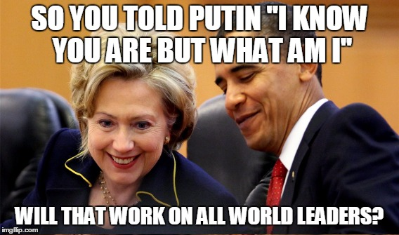 "SO YOU TOLD PUTIN ""I KNOW YOU ARE BUT WHAT AM I"" WILL THAT WORK ON ALL WORLD LEADERS? 