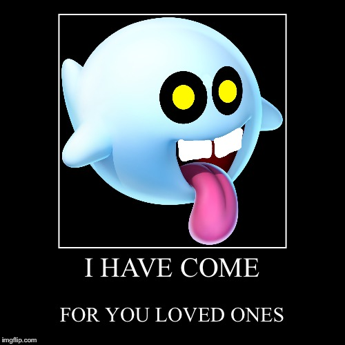 2 Ghosts collide... | I HAVE COME | FOR YOU LOVED ONES | image tagged in funny,demotivationals,mario,ghost,demon | made w/ Imgflip demotivational maker