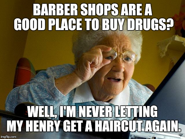 Grandma Finds The Internet Meme | BARBER SHOPS ARE A GOOD PLACE TO BUY DRUGS? WELL, I'M NEVER LETTING MY HENRY GET A HAIRCUT AGAIN. | image tagged in memes,grandma finds the internet | made w/ Imgflip meme maker