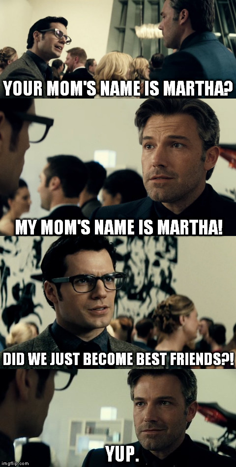 Batman v Superman: Step Brothers | YOUR MOM'S NAME IS MARTHA? YUP. MY MOM'S NAME IS MARTHA! DID WE JUST BECOME BEST FRIENDS?! | image tagged in batman v superman,step brothers,batman,superman | made w/ Imgflip meme maker