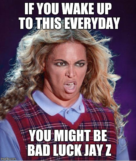 Bad Luck Beyonce |  IF YOU WAKE UP TO THIS EVERYDAY; YOU MIGHT BE BAD LUCK JAY Z | image tagged in bad luck beyonce | made w/ Imgflip meme maker
