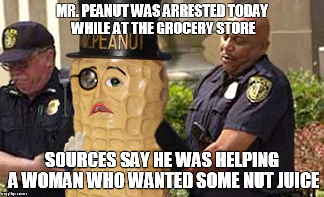 MR. PEANUT WAS ARRESTED TODAY WHILE AT THE GROCERY STORE SOURCES SAY HE WAS HELPING A WOMAN WHO WANTED SOME NUT JUICE | made w/ Imgflip meme maker