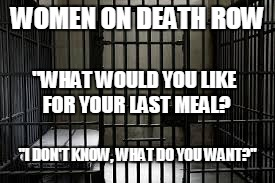 "Women... | WOMEN ON DEATH ROW ""WHAT WOULD YOU LIKE FOR YOUR LAST MEAL? ""I DON'T KNOW, WHAT DO YOU WANT?"" 