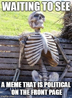 Is this hypocritical? | WAITING TO SEE A MEME THAT IS POLITICAL ON THE FRONT PAGE | image tagged in memes,waiting skeleton,funny,dank | made w/ Imgflip meme maker