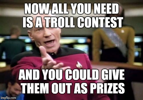 Picard Wtf Meme | NOW ALL YOU NEED IS A TROLL CONTEST AND YOU COULD GIVE THEM OUT AS PRIZES | image tagged in memes,picard wtf | made w/ Imgflip meme maker