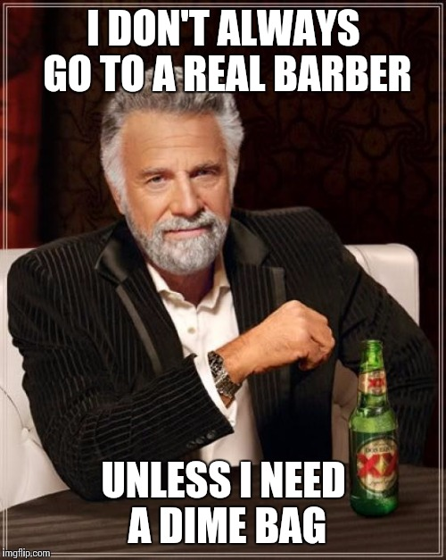 The Most Interesting Man In The World Meme | I DON'T ALWAYS GO TO A REAL BARBER UNLESS I NEED A DIME BAG | image tagged in memes,the most interesting man in the world | made w/ Imgflip meme maker