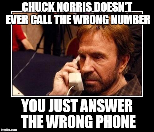 Chuck Norris Telemarketing |  CHUCK NORRIS DOESN'T EVER CALL THE WRONG NUMBER; YOU JUST ANSWER THE WRONG PHONE | image tagged in chuck norris telemarketing | made w/ Imgflip meme maker
