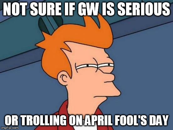 Futurama Fry Meme | NOT SURE IF GW IS SERIOUS OR TROLLING ON APRIL FOOL'S DAY | image tagged in memes,futurama fry | made w/ Imgflip meme maker