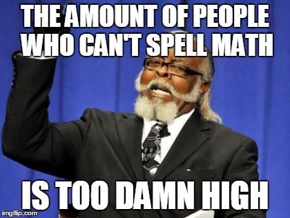 Too Damn High Meme | THE AMOUNT OF PEOPLE WHO CAN'T SPELL MATH IS TOO DAMN HIGH | image tagged in memes,too damn high | made w/ Imgflip meme maker