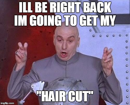 "Dr Evil Laser Meme | ILL BE RIGHT BACK IM GOING TO GET MY ""HAIR CUT"" 