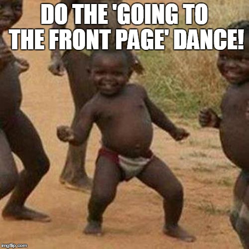 Third World Success Kid Meme | DO THE 'GOING TO THE FRONT PAGE' DANCE! | image tagged in memes,third world success kid | made w/ Imgflip meme maker