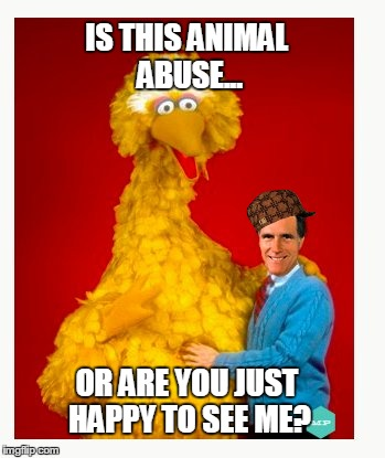 Big Bird And Mitt Romney | IS THIS ANIMAL ABUSE... OR ARE YOU JUST HAPPY TO SEE ME? | image tagged in memes,big bird and mitt romney,scumbag | made w/ Imgflip meme maker