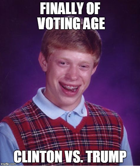 Bad Luck Brian Meme | FINALLY OF VOTING AGE CLINTON VS. TRUMP | image tagged in memes,bad luck brian,election 2016,hillary clinton,donald trump | made w/ Imgflip meme maker